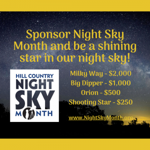 - SQUARE SPONSOR - Photo Description: A navy-colored Hill Country Night Sky is scattered with stars and the bright light of the Milky Way. At the bottom of the screen, a yellow glow illuminates the silhouettes of several trees. Text reads: Sponsor Night Sky Month and be a shining star in our night sky! Sponsorship levels: Milky Way - $2000, Big Dipper - $1000, Orion - $500, Shooting Star - 4250. The Hill Country Night Sky Month Logo - www.NightSkyMonth.org